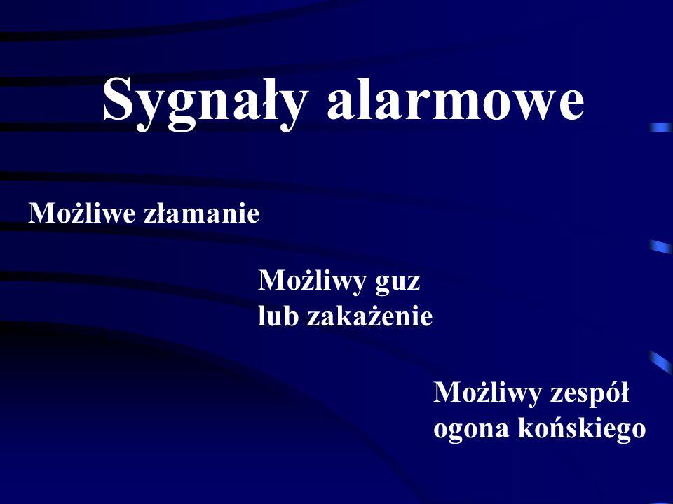 Sygnały alarmowe Możliwe złamanie Możliwy guz lub zakażenie Możliwy zespół ogona końskiego