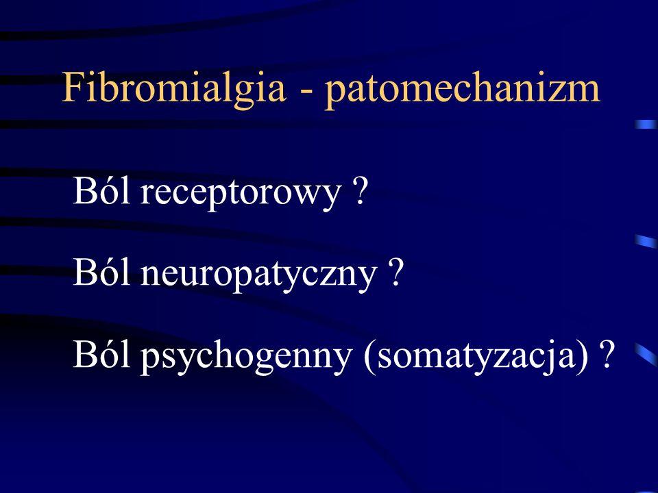 Fibromialgia - patomechanizm Ból receptorowy ? Ból neuropatyczny ? Ból psychogenny (somatyzacja) ?