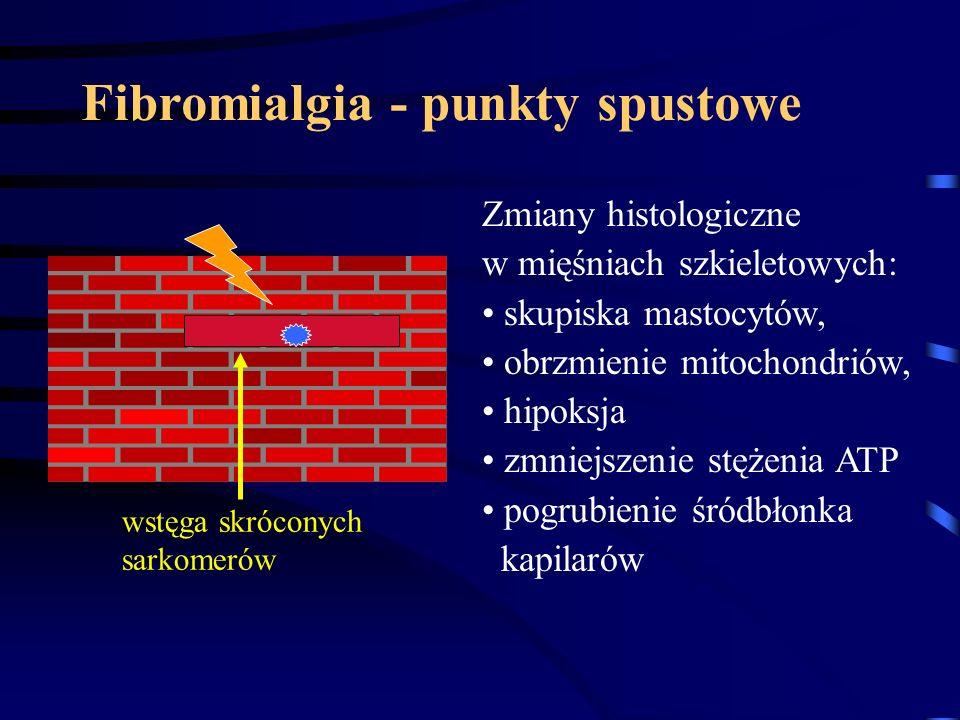 Fibromialgia - punkty spustowe wstęga skróconych sarkomerów Zmiany histologiczne w mięśniach szkieletowych: skupiska mastocytów, obrzmienie mitochondr