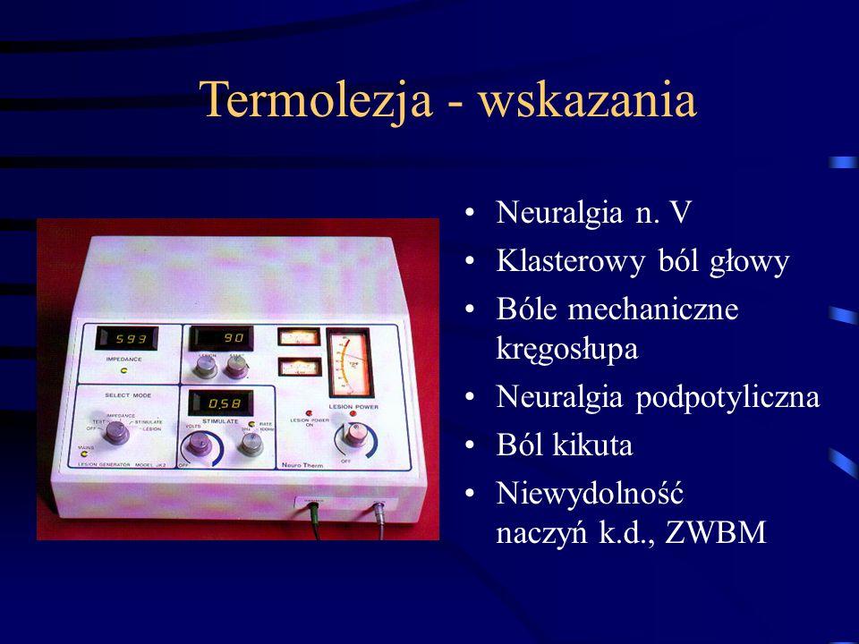 Termolezja - wskazania Neuralgia n. V Klasterowy ból głowy Bóle mechaniczne kręgosłupa Neuralgia podpotyliczna Ból kikuta Niewydolność naczyń k.d., ZW