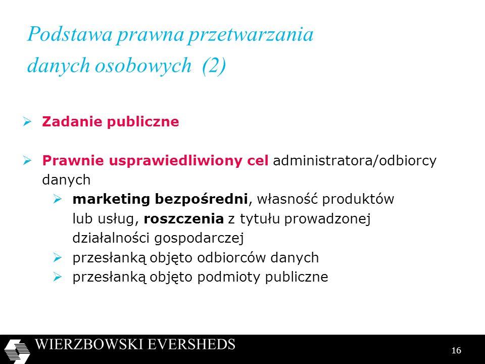 16 Podstawa prawna przetwarzania danych osobowych (2) Zadanie publiczne Prawnie usprawiedliwiony cel administratora/odbiorcy danych marketing bezpośre