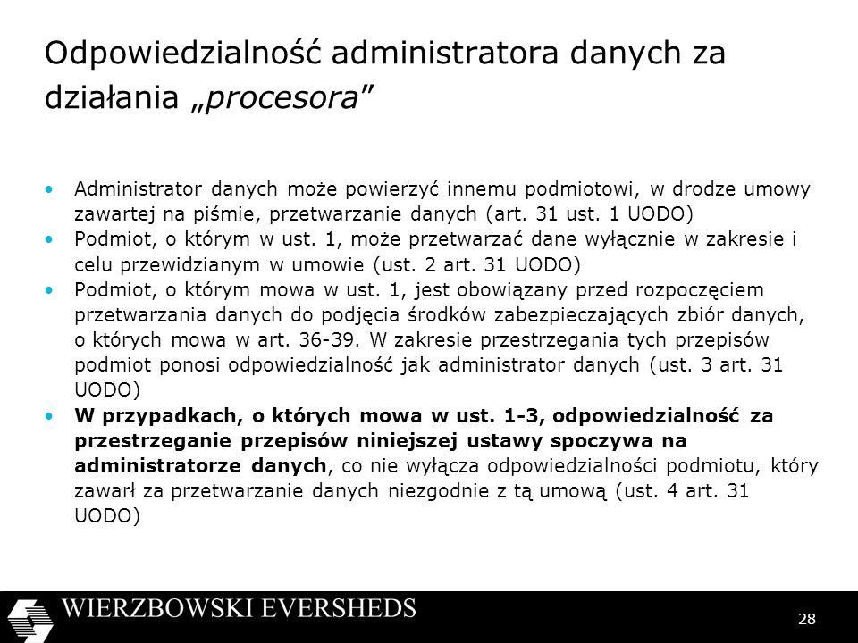28 Odpowiedzialność administratora danych za działania procesora Administrator danych może powierzyć innemu podmiotowi, w drodze umowy zawartej na piś