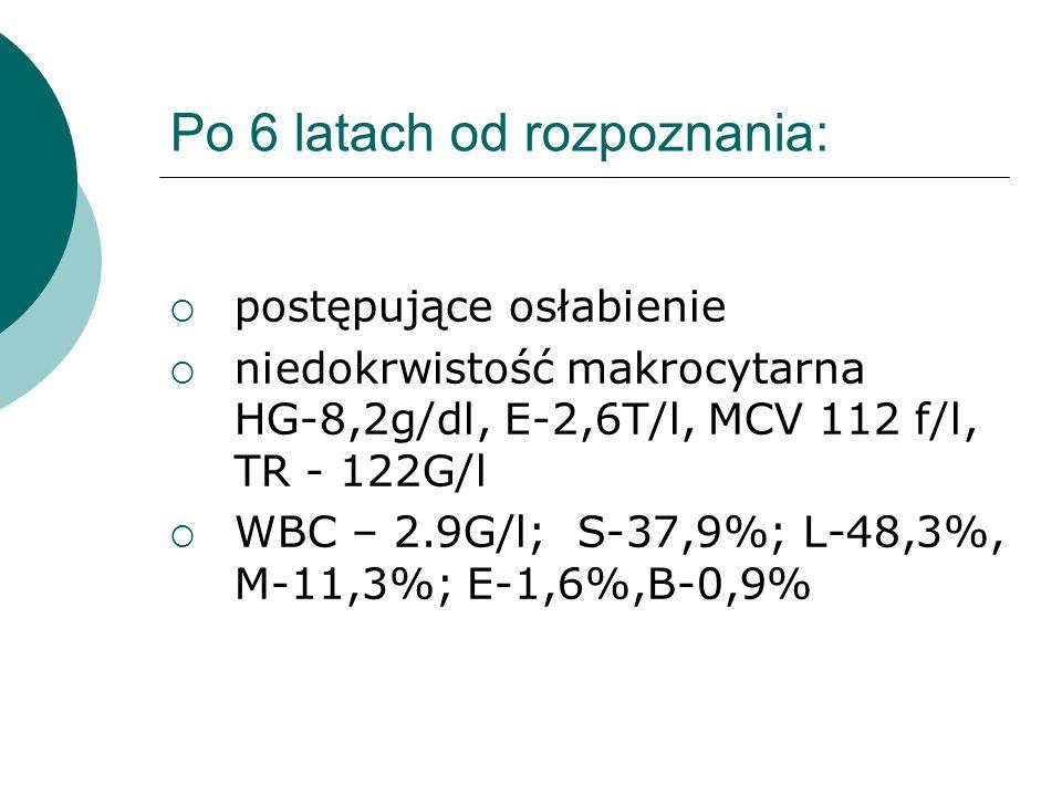 Po 6 latach od rozpoznania: postępujące osłabienie niedokrwistość makrocytarna HG-8,2g/dl, E-2,6T/l, MCV 112 f/l, TR - 122G/l WBC – 2.9G/l; S-37,9%; L