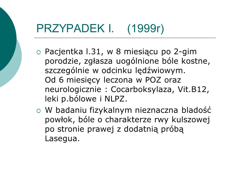 PRZYPADEK I. (1999r) Pacjentka l.31, w 8 miesiącu po 2-gim porodzie, zgłasza uogólnione bóle kostne, szczególnie w odcinku lędźwiowym. Od 6 miesięcy l