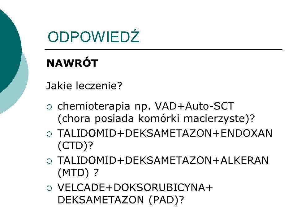 ODPOWIEDŹ NAWRÓT Jakie leczenie? chemioterapia np. VAD+Auto-SCT (chora posiada komórki macierzyste)? TALIDOMID+DEKSAMETAZON+ENDOXAN (CTD)? TALIDOMID+D