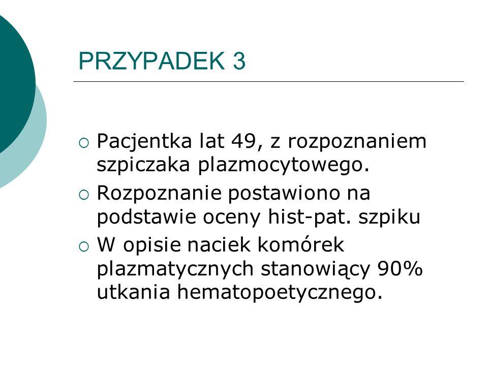 PRZYPADEK 3 Pacjentka lat 49, z rozpoznaniem szpiczaka plazmocytowego. Rozpoznanie postawiono na podstawie oceny hist-pat. szpiku W opisie naciek komó