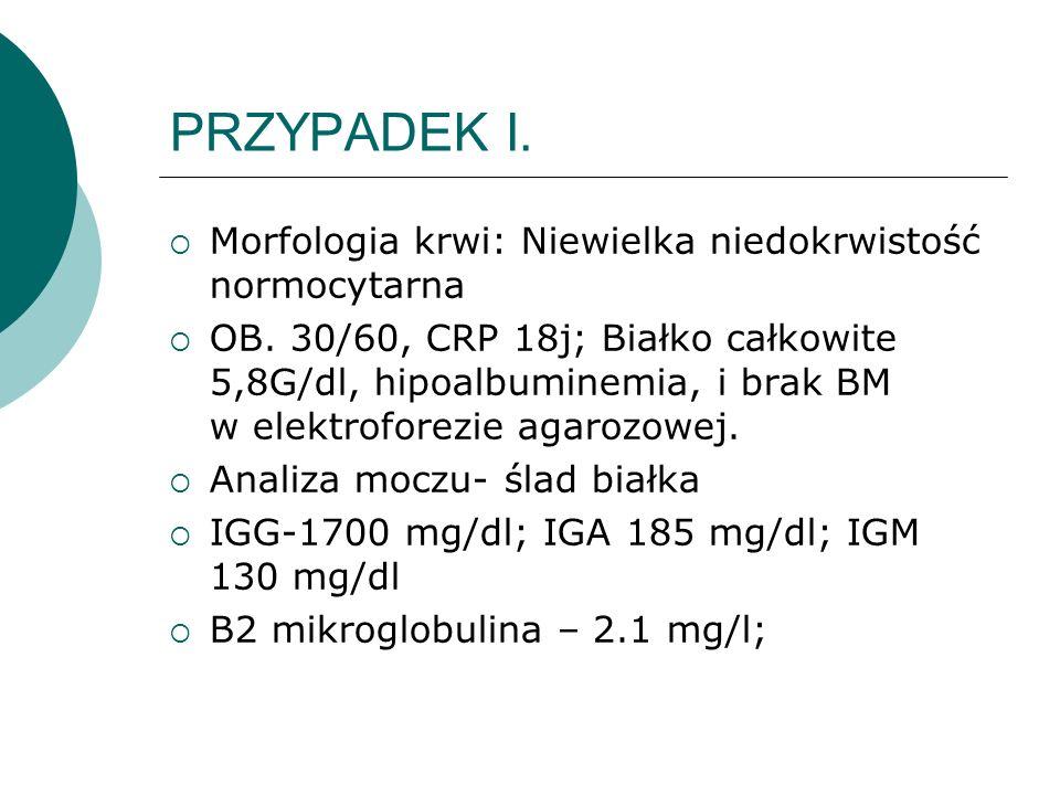 Morfologia krwi: Niewielka niedokrwistość normocytarna OB. 30/60, CRP 18j; Białko całkowite 5,8G/dl, hipoalbuminemia, i brak BM w elektroforezie agaro