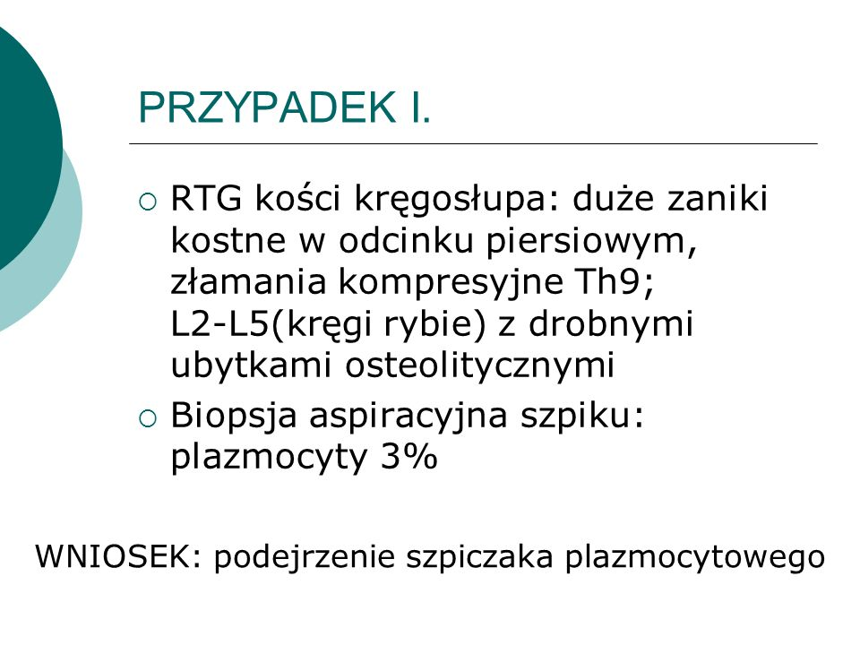W badania dodatkowych: Białko całkowite- 16,0 G/dl; Albuminy- 2,5G/dl, γ-globuliny 85% IGG 123G/l; wolne łańcuchy lekkie (s) κ/λ > 12.6 β2mikroglobulina-12.1 mg/l; mocznik 42 mg%, Kreatynina 1,0 mg% Na-140mEq/l, K-4,6mEq/l, Ca-2,4 MmEq/l