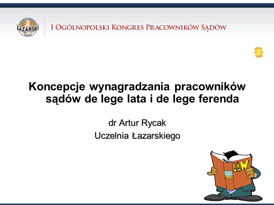 Koncepcje wynagradzania pracowników sądów de lege lata i de lege ferenda dr Artur Rycak Uczelnia Łazarskiego