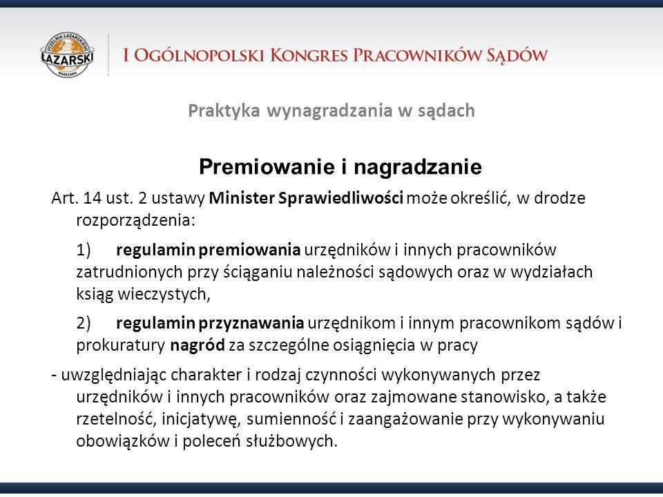 Praktyka wynagradzania w sądach Premiowanie i nagradzanie Art. 14 ust. 2 ustawy Minister Sprawiedliwości może określić, w drodze rozporządzenia: 1)reg