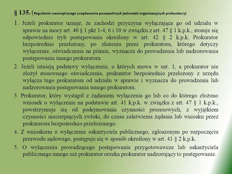 § 135. ( Regulamin wewnętrznego urzędowania powszechnych jednostek organizacyjnych prokuratury) 1. Jeżeli prokurator uznaje, że zachodzi przyczyna wył