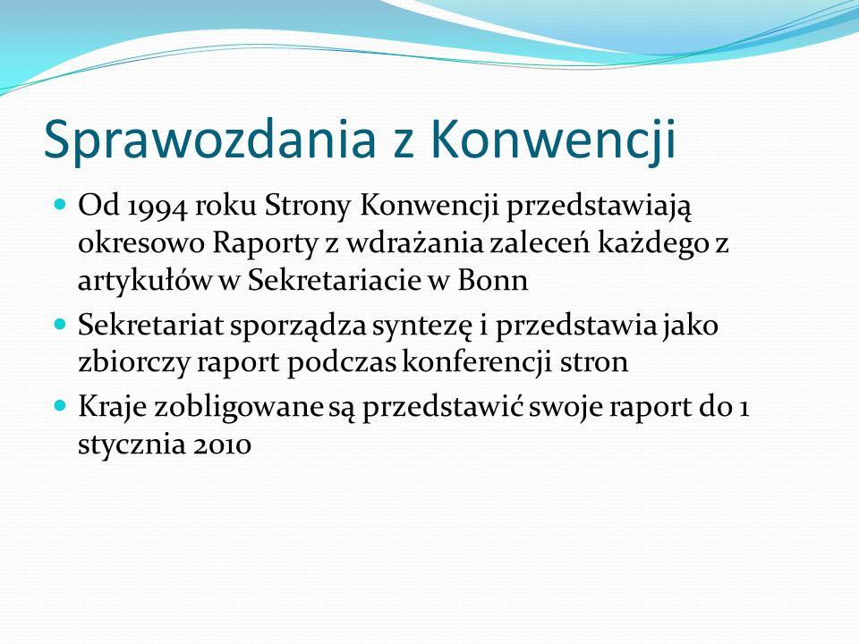 Sprawozdania z Konwencji Od 1994 roku Strony Konwencji przedstawiają okresowo Raporty z wdrażania zaleceń każdego z artykułów w Sekretariacie w Bonn S