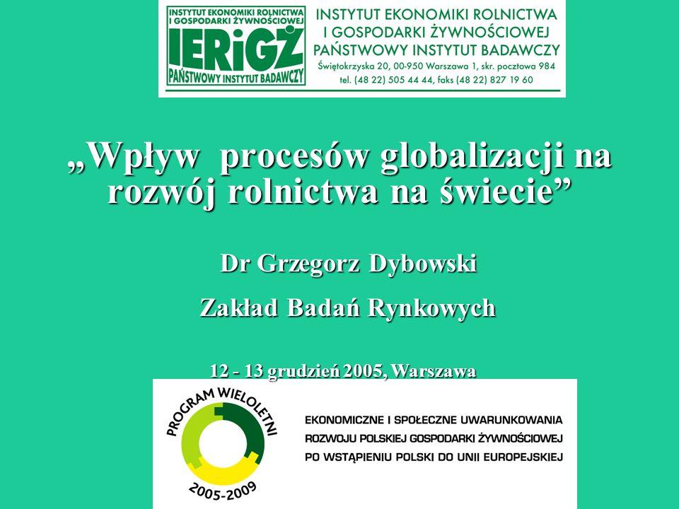 Wpływ procesów globalizacji na rozwój rolnictwa na świecie 12 - 13 grudzień 2005, Warszawa Dr Grzegorz Dybowski Zakład Badań Rynkowych