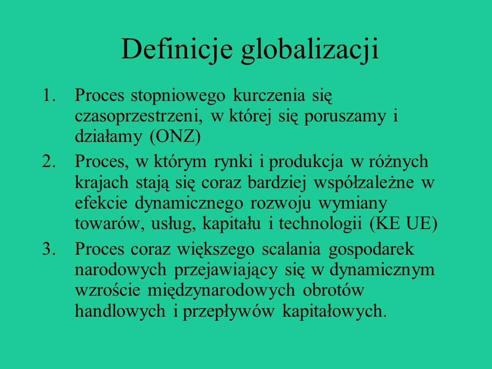 Definicje globalizacji 1.Proces stopniowego kurczenia się czasoprzestrzeni, w której się poruszamy i działamy (ONZ) 2.Proces, w którym rynki i produkcja w różnych krajach stają się coraz bardziej współzależne w efekcie dynamicznego rozwoju wymiany towarów, usług, kapitału i technologii (KE UE) 3.Proces coraz większego scalania gospodarek narodowych przejawiający się w dynamicznym wzroście międzynarodowych obrotów handlowych i przepływów kapitałowych.