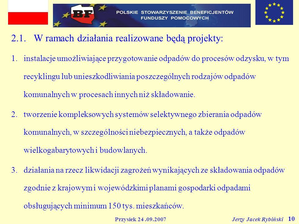Przysiek 24.09.2007 Jerzy Jacek Rybiński 10 2.1. W ramach działania realizowane będą projekty: 1.instalacje umożliwiające przygotowanie odpadów do pro
