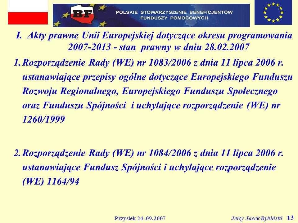 Przysiek 24.09.2007 Jerzy Jacek Rybiński 13 I. Akty prawne Unii Europejskiej dotyczące okresu programowania 2007-2013 - stan prawny w dniu 28.02.2007
