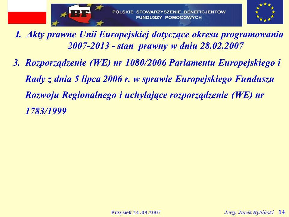 Przysiek 24.09.2007 Jerzy Jacek Rybiński 14 I. Akty prawne Unii Europejskiej dotyczące okresu programowania 2007-2013 - stan prawny w dniu 28.02.2007