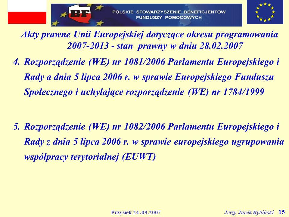 Przysiek 24.09.2007 Jerzy Jacek Rybiński 15 Akty prawne Unii Europejskiej dotyczące okresu programowania 2007-2013 - stan prawny w dniu 28.02.2007 4.R