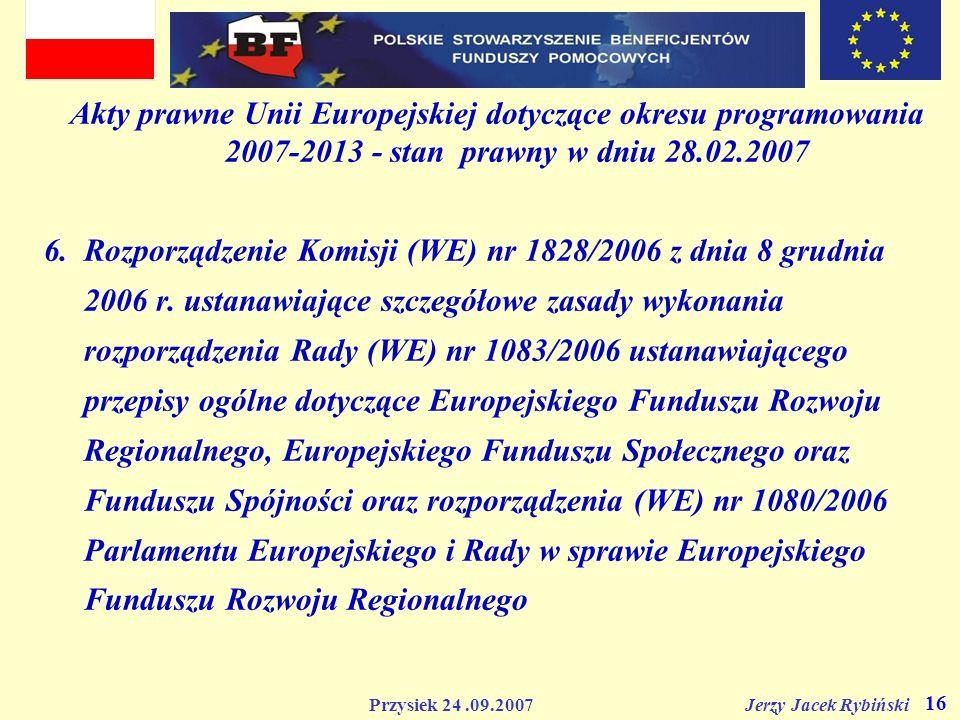 Przysiek 24.09.2007 Jerzy Jacek Rybiński 16 Akty prawne Unii Europejskiej dotyczące okresu programowania 2007-2013 - stan prawny w dniu 28.02.2007 6.R