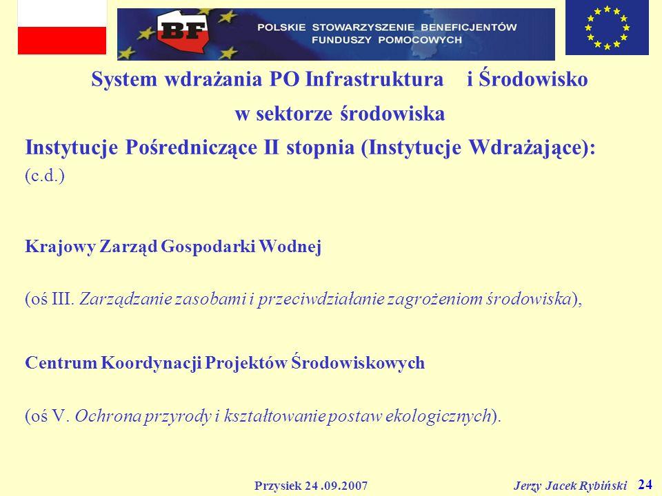 Przysiek 24.09.2007 Jerzy Jacek Rybiński 24 System wdrażania PO Infrastruktura i Środowisko w sektorze środowiska Instytucje Pośredniczące II stopnia