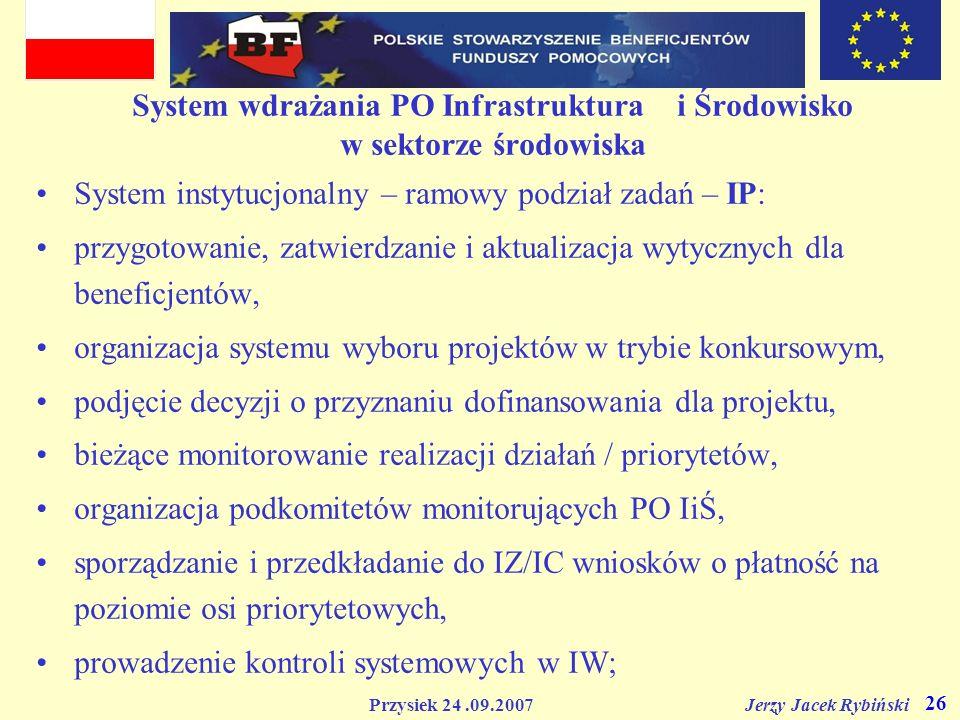 Przysiek 24.09.2007 Jerzy Jacek Rybiński 26 System wdrażania PO Infrastruktura i Środowisko w sektorze środowiska System instytucjonalny – ramowy podz