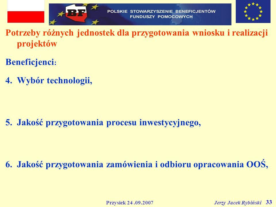Przysiek 24.09.2007 Jerzy Jacek Rybiński 33 Potrzeby różnych jednostek dla przygotowania wniosku i realizacji projektów Beneficjenci : 4.Wybór technol