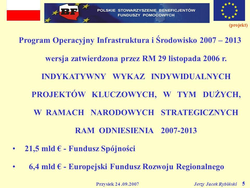 Przysiek 24.09.2007 Jerzy Jacek Rybiński 5 (projekt) Program Operacyjny Infrastruktura i Środowisko 2007 – 2013 wersja zatwierdzona przez RM 29 listop