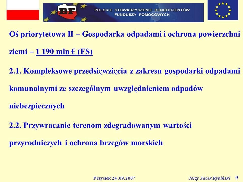 Przysiek 24.09.2007 Jerzy Jacek Rybiński 9 Oś priorytetowa II – Gospodarka odpadami i ochrona powierzchni ziemi – 1 190 mln (FS) 2.1. Kompleksowe prze