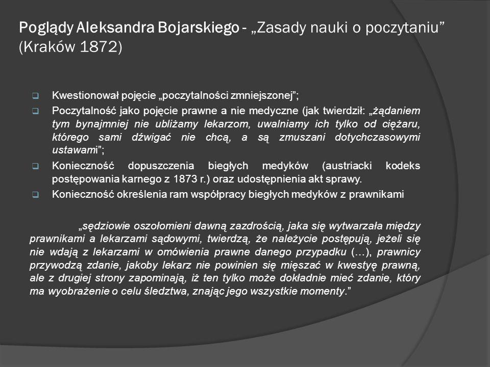 Poglądy Aleksandra Bojarskiego - Zasady nauki o poczytaniu (Kraków 1872) Kwestionował pojęcie poczytalności zmniejszonej; Poczytalność jako pojęcie pr