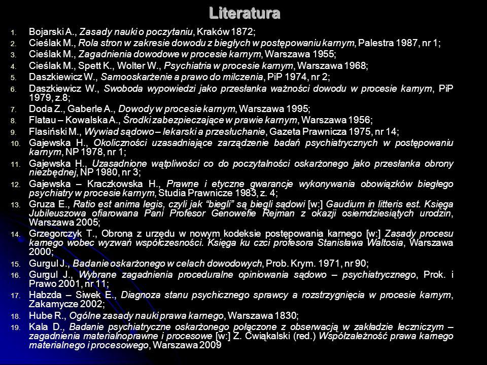 Literatura 1. 1. Bojarski A., Zasady nauki o poczytaniu, Kraków 1872; 2. 2. Cieślak M., Rola stron w zakresie dowodu z biegłych w postępowaniu karnym,