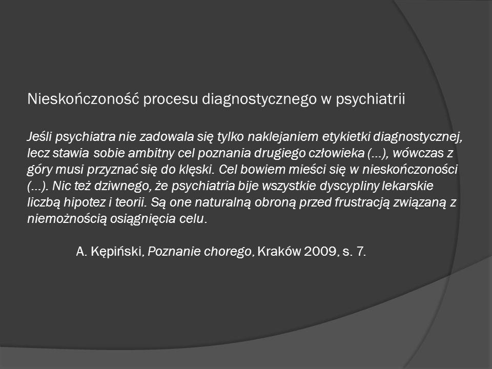 Nieskończoność procesu diagnostycznego w psychiatrii Jeśli psychiatra nie zadowala się tylko naklejaniem etykietki diagnostycznej, lecz stawia sobie a