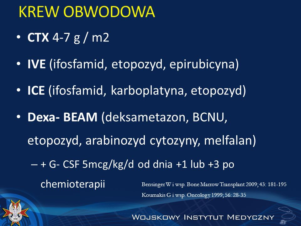 CTX 4-7 g / m2 IVE (ifosfamid, etopozyd, epirubicyna) ICE (ifosfamid, karboplatyna, etopozyd) Dexa- BEAM (deksametazon, BCNU, etopozyd, arabinozyd cyt