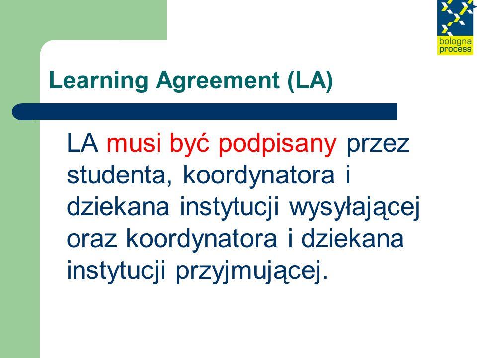 Learning Agreement (LA) LA musi być podpisany przez studenta, koordynatora i dziekana instytucji wysyłającej oraz koordynatora i dziekana instytucji p