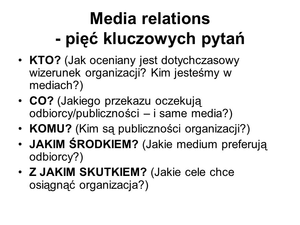 Media relations - pięć kluczowych pytań KTO? (Jak oceniany jest dotychczasowy wizerunek organizacji? Kim jesteśmy w mediach?) CO? (Jakiego przekazu oc