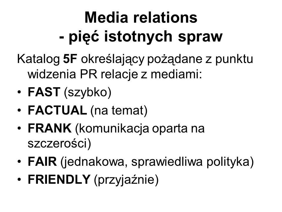 Media relations - pięć istotnych spraw Katalog 5F określający pożądane z punktu widzenia PR relacje z mediami: FAST (szybko) FACTUAL (na temat) FRANK