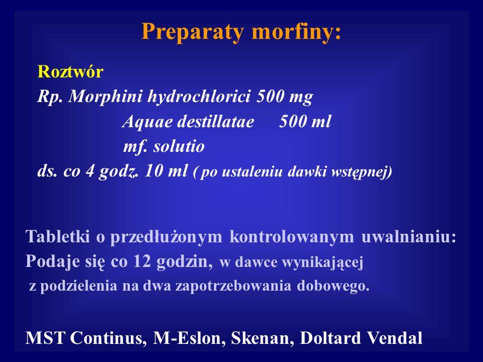 Preparaty morfiny: Roztwór Rp. Morphini hydrochlorici 500 mg Aquae destillatae 500 ml mf. solutio ds. co 4 godz. 10 ml ( po ustaleniu dawki wstępnej)