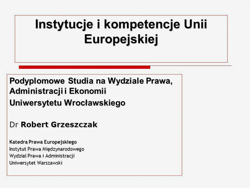 Instytucje i kompetencje Unii Europejskiej Podyplomowe Studia na Wydziale Prawa, Administracji i Ekonomii Uniwersytetu Wrocławskiego Dr Robert Grzeszc