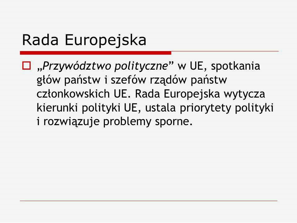 Rada Europejska Przywództwo polityczne w UE, spotkania głów państw i szefów rządów państw członkowskich UE. Rada Europejska wytycza kierunki polityki