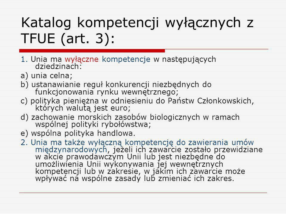 Katalog kompetencji wyłącznych z TFUE (art. 3): 1. Unia ma wyłączne kompetencje w następujących dziedzinach: a) unia celna; b) ustanawianie reguł konk