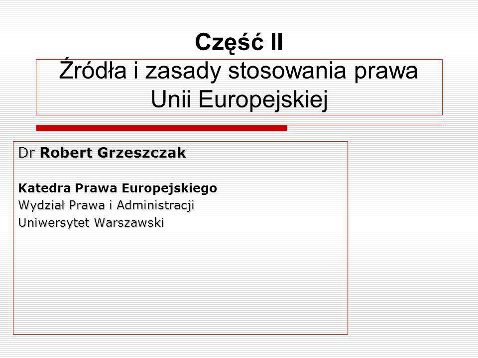 Część II Źródła i zasady stosowania prawa Unii Europejskiej Dr Robert Grzeszczak Katedra Prawa Europejskiego Wydział Prawa i Administracji Uniwersytet