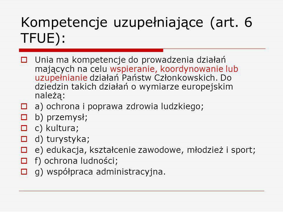 Kompetencje uzupełniające (art. 6 TFUE): Unia ma kompetencje do prowadzenia działań mających na celu wspieranie, koordynowanie lub uzupełnianie działa
