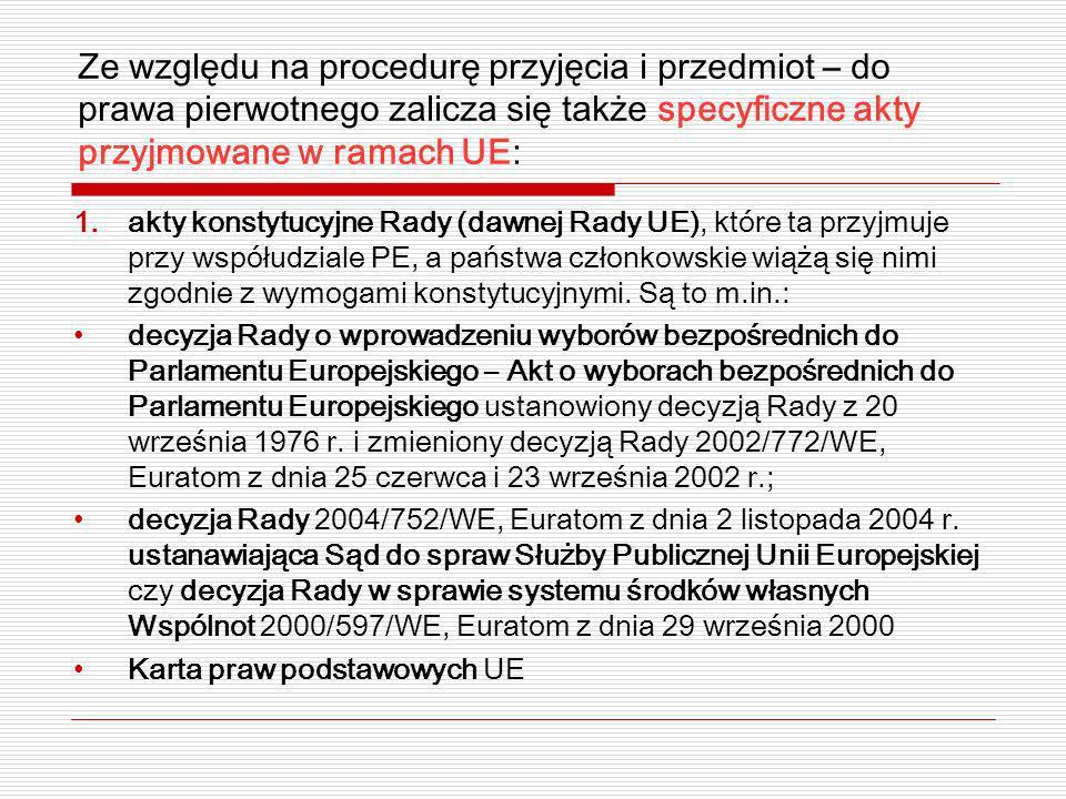 Ze względu na procedurę przyjęcia i przedmiot – do prawa pierwotnego zalicza się także specyficzne akty przyjmowane w ramach UE: 1.akty konstytucyjne