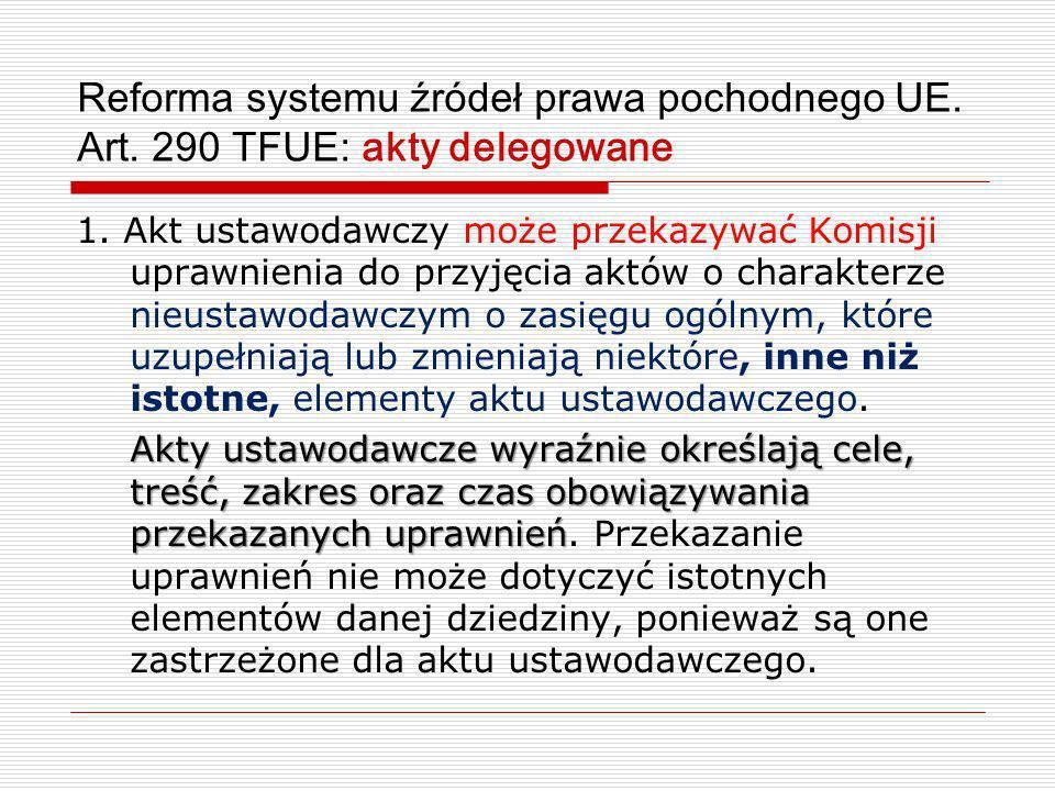 Reforma systemu źródeł prawa pochodnego UE. Art. 290 TFUE: akty delegowane 1. Akt ustawodawczy może przekazywać Komisji uprawnienia do przyjęcia aktów