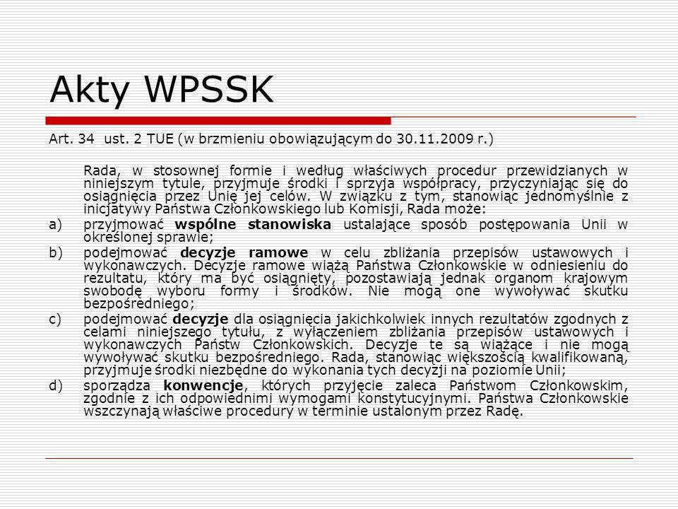 Akty WPSSK Art. 34 ust. 2 TUE (w brzmieniu obowiązującym do 30.11.2009 r.) Rada, w stosownej formie i według właściwych procedur przewidzianych w nini