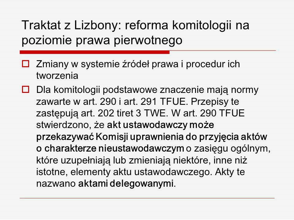 Traktat z Lizbony: reforma komitologii na poziomie prawa pierwotnego Zmiany w systemie źródeł prawa i procedur ich tworzenia Dla komitologii podstawow