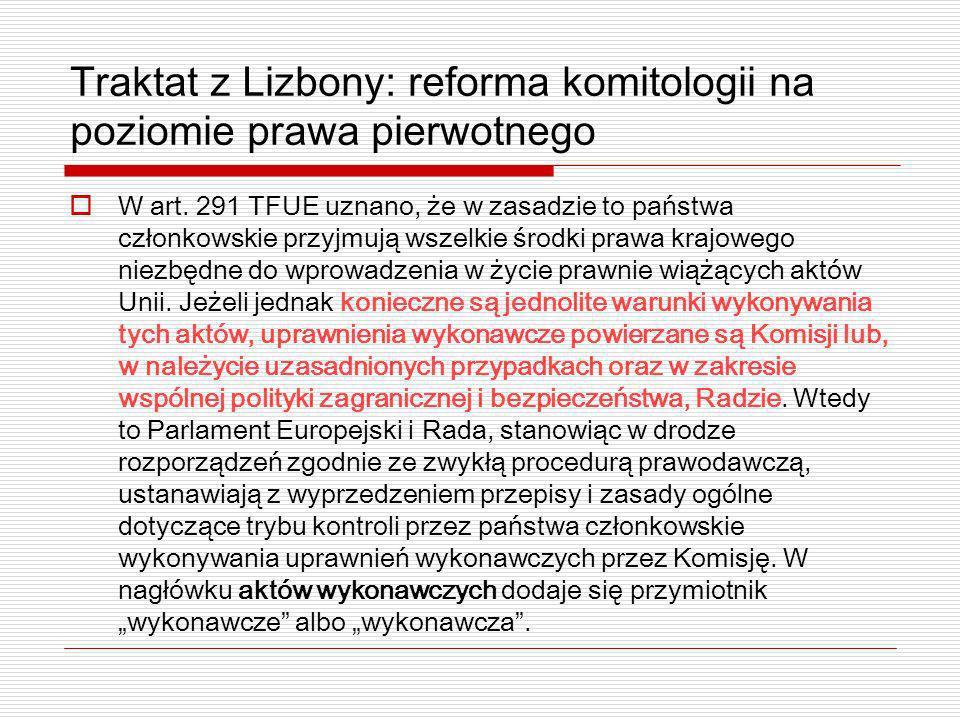 Traktat z Lizbony: reforma komitologii na poziomie prawa pierwotnego W art. 291 TFUE uznano, że w zasadzie to państwa członkowskie przyjmują wszelkie