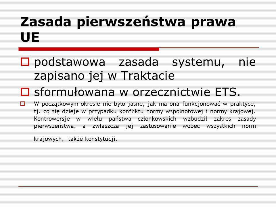 Zasada pierwszeństwa prawa UE podstawowa zasada systemu, nie zapisano jej w Traktacie sformułowana w orzecznictwie ETS. W początkowym okresie nie było