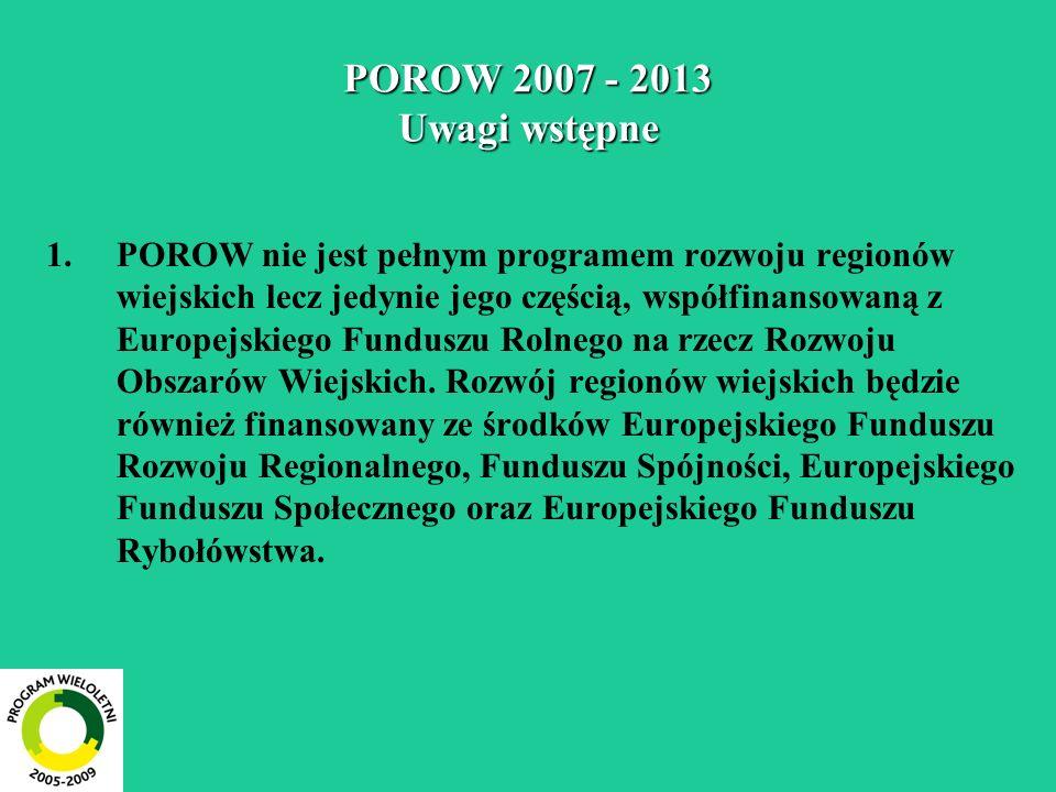 POROW 2007 - 2013 Uwagi wstępne 1.POROW nie jest pełnym programem rozwoju regionów wiejskich lecz jedynie jego częścią, współfinansowaną z Europejskie
