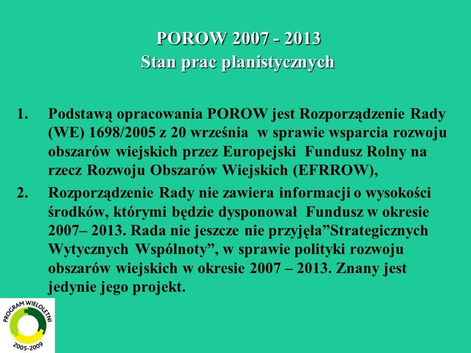 POROW 2007 - 2013 Stan prac planistycznych POROW 2007 - 2013 Stan prac planistycznych 1.Prace planistyczne [Krajowy Plan Strategiczny dla Obszarów Wiejskich (KPS) i POROW– wersje wstępne] są w Polsce prowadzone choć Komisja i Rada UE nie zakończyły prac nad podstawowymi dokumentami programowymi i nie jest znana wysokość środków, którymi będzie dysponowała Polska w latach 2007-2013.