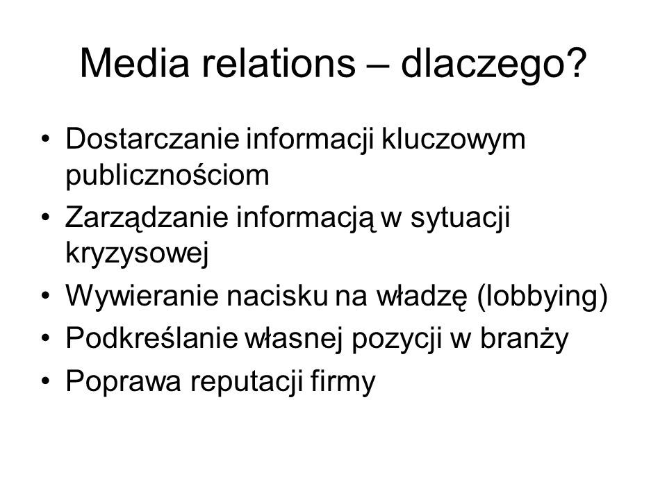 Media relations – dlaczego? Dostarczanie informacji kluczowym publicznościom Zarządzanie informacją w sytuacji kryzysowej Wywieranie nacisku na władzę